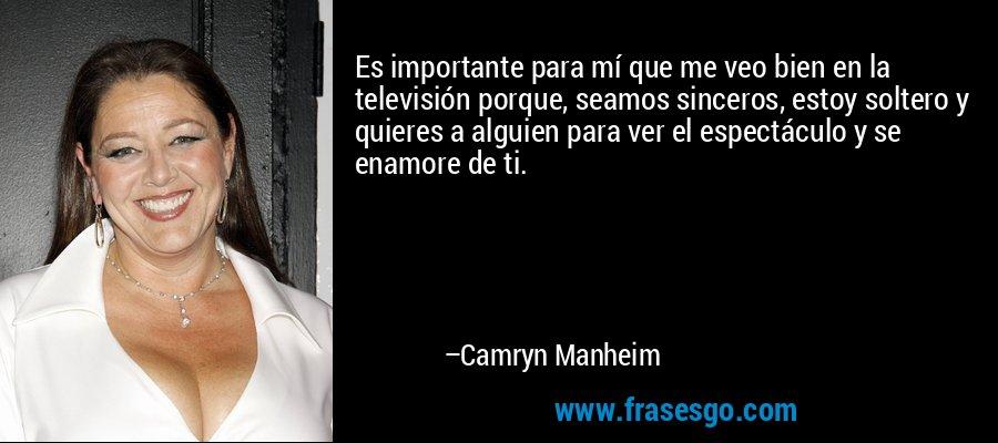 Es importante para mí que me veo bien en la televisión porque, seamos sinceros, estoy soltero y quieres a alguien para ver el espectáculo y se enamore de ti. – Camryn Manheim