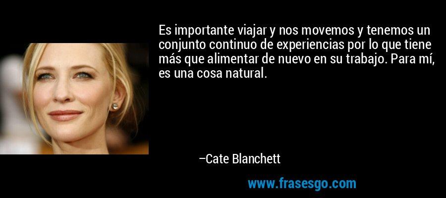 Es importante viajar y nos movemos y tenemos un conjunto continuo de experiencias por lo que tiene más que alimentar de nuevo en su trabajo. Para mí, es una cosa natural. – Cate Blanchett
