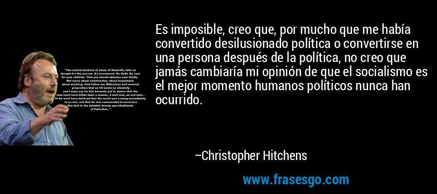 Es imposible, creo que, por mucho que me había convertido desilusionado política o convertirse en una persona después de la política, no creo que jamás cambiaría mi opinión de que el socialismo es el mejor momento humanos políticos nunca han ocurrido. – Christopher Hitchens