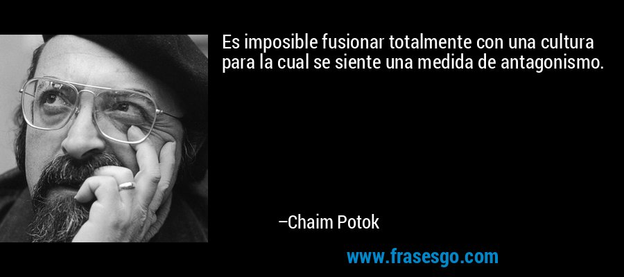 Es imposible fusionar totalmente con una cultura para la cual se siente una medida de antagonismo. – Chaim Potok