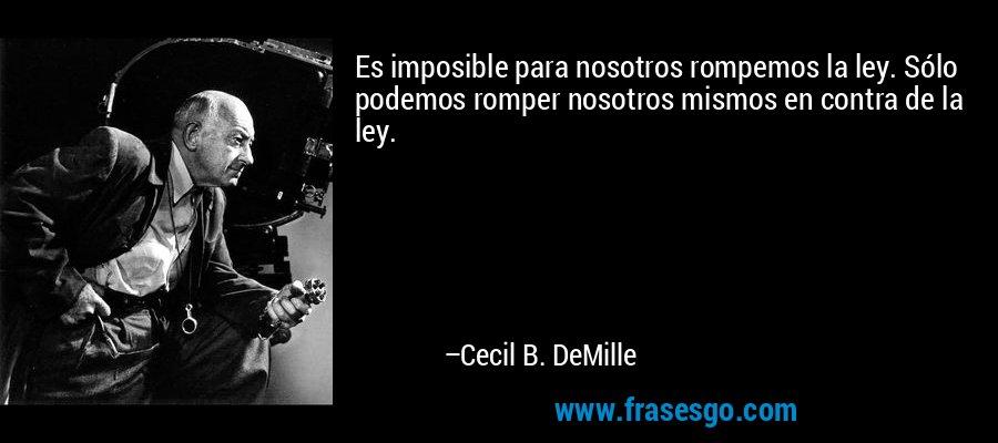 Es imposible para nosotros rompemos la ley. Sólo podemos romper nosotros mismos en contra de la ley. – Cecil B. DeMille