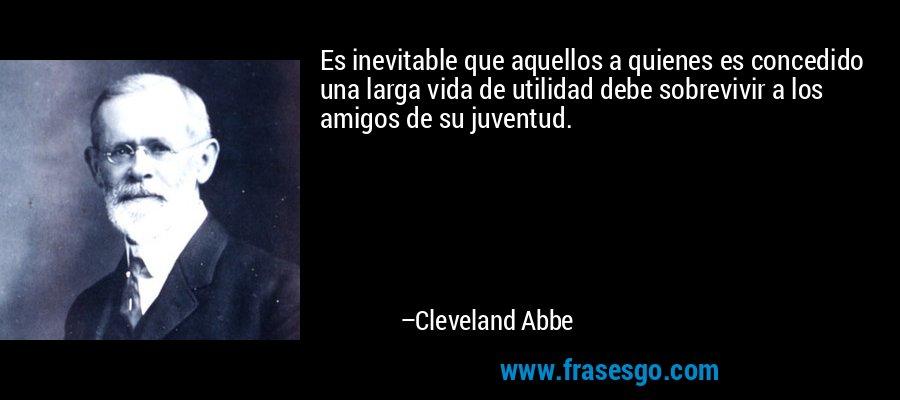 Es inevitable que aquellos a quienes es concedido una larga vida de utilidad debe sobrevivir a los amigos de su juventud. – Cleveland Abbe
