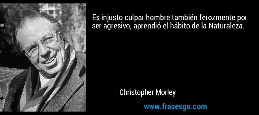 Es injusto culpar hombre también ferozmente por ser agresivo, aprendió el hábito de la Naturaleza. – Christopher Morley