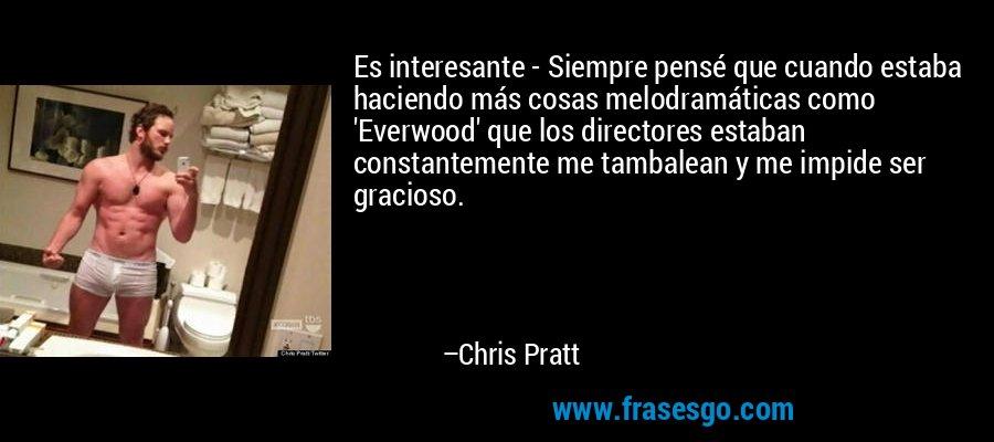 Es interesante - Siempre pensé que cuando estaba haciendo más cosas melodramáticas como 'Everwood' que los directores estaban constantemente me tambalean y me impide ser gracioso. – Chris Pratt