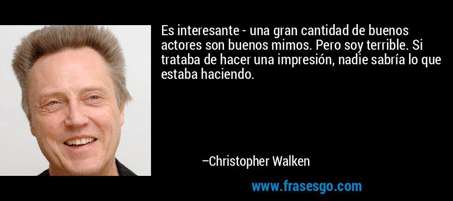 Es interesante - una gran cantidad de buenos actores son buenos mimos. Pero soy terrible. Si trataba de hacer una impresión, nadie sabría lo que estaba haciendo. – Christopher Walken