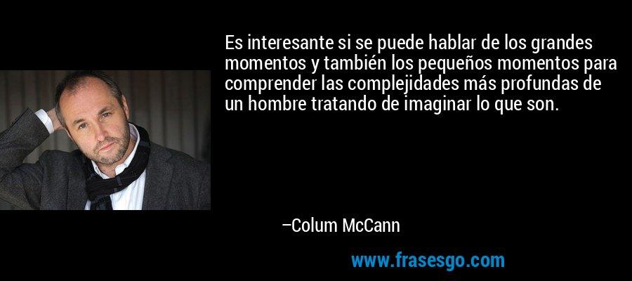Es interesante si se puede hablar de los grandes momentos y también los pequeños momentos para comprender las complejidades más profundas de un hombre tratando de imaginar lo que son. – Colum McCann