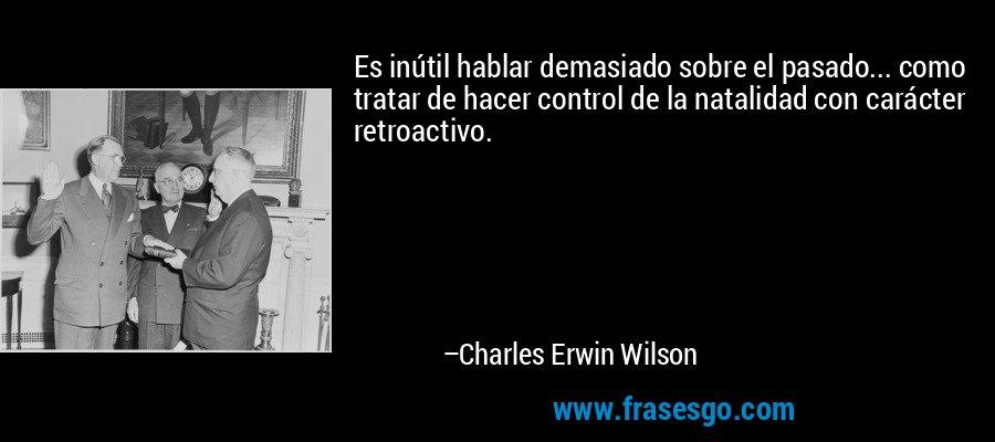 Es inútil hablar demasiado sobre el pasado... como tratar de hacer control de la natalidad con carácter retroactivo. – Charles Erwin Wilson