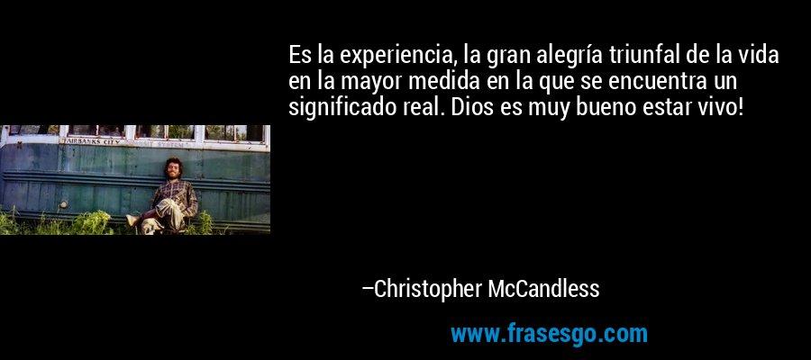 Es la experiencia, la gran alegría triunfal de la vida en la mayor medida en la que se encuentra un significado real. Dios es muy bueno estar vivo! – Christopher McCandless