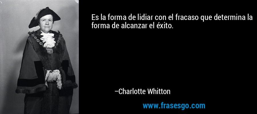 Es la forma de lidiar con el fracaso que determina la forma de alcanzar el éxito. – Charlotte Whitton