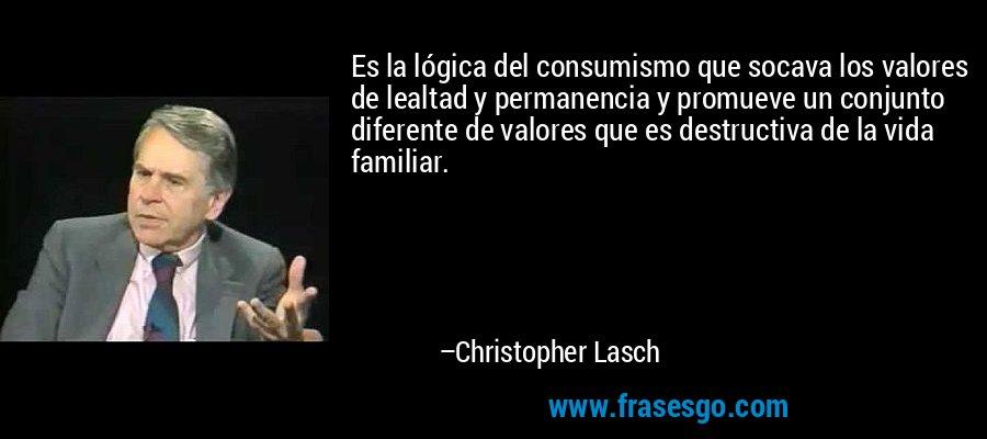 Es la lógica del consumismo que socava los valores de lealtad y permanencia y promueve un conjunto diferente de valores que es destructiva de la vida familiar. – Christopher Lasch