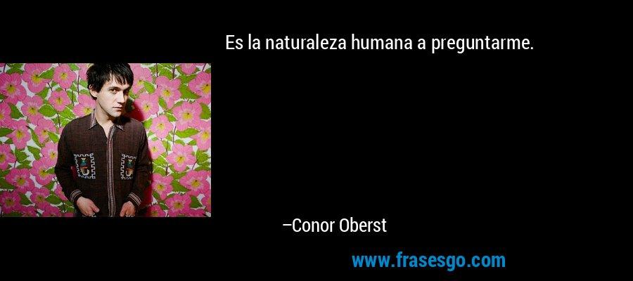 Es la naturaleza humana a preguntarme. – Conor Oberst