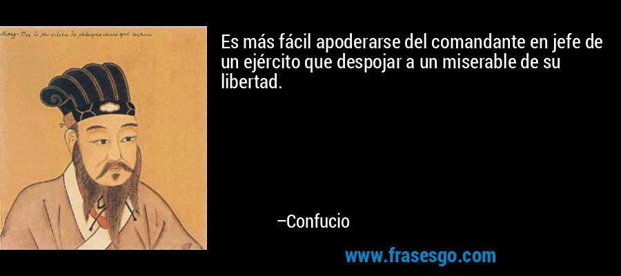 Es más fácil apoderarse del comandante en jefe de un ejército que despojar a un miserable de su libertad. – Confucio