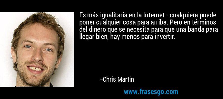 Es más igualitaria en la Internet - cualquiera puede poner cualquier cosa para arriba. Pero en términos del dinero que se necesita para que una banda para llegar bien, hay menos para invertir. – Chris Martin