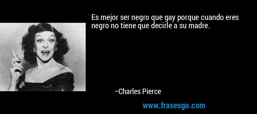 Es mejor ser negro que gay porque cuando eres negro no tiene que decirle a su madre. – Charles Pierce