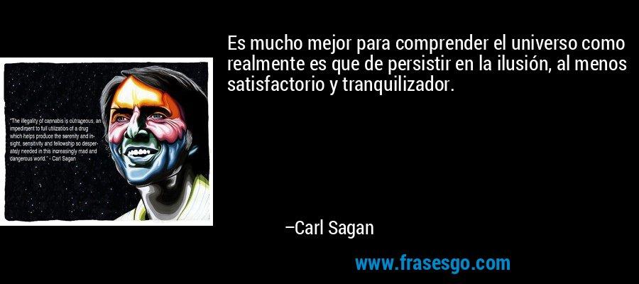 Es mucho mejor para comprender el universo como realmente es que de persistir en la ilusión, al menos satisfactorio y tranquilizador. – Carl Sagan