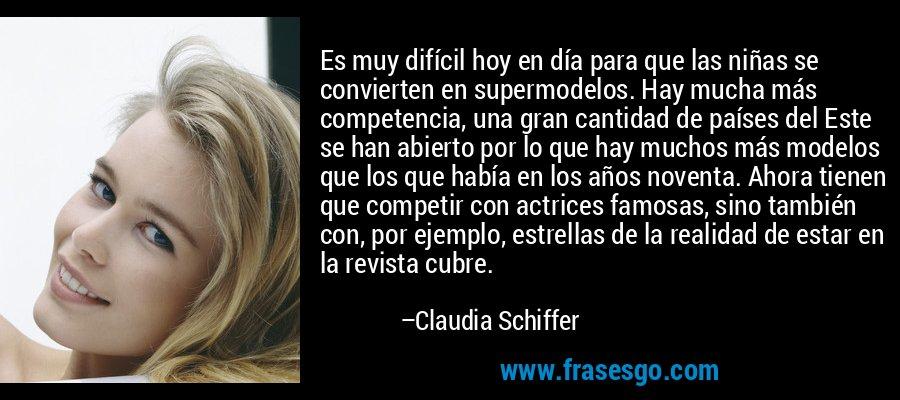 Es muy difícil hoy en día para que las niñas se convierten en supermodelos. Hay mucha más competencia, una gran cantidad de países del Este se han abierto por lo que hay muchos más modelos que los que había en los años noventa. Ahora tienen que competir con actrices famosas, sino también con, por ejemplo, estrellas de la realidad de estar en la revista cubre. – Claudia Schiffer