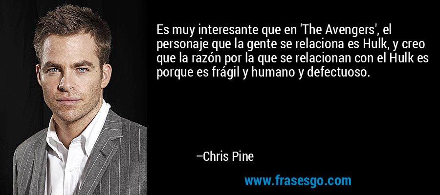 Es muy interesante que en 'The Avengers', el personaje que la gente se relaciona es Hulk, y creo que la razón por la que se relacionan con el Hulk es porque es frágil y humano y defectuoso. – Chris Pine