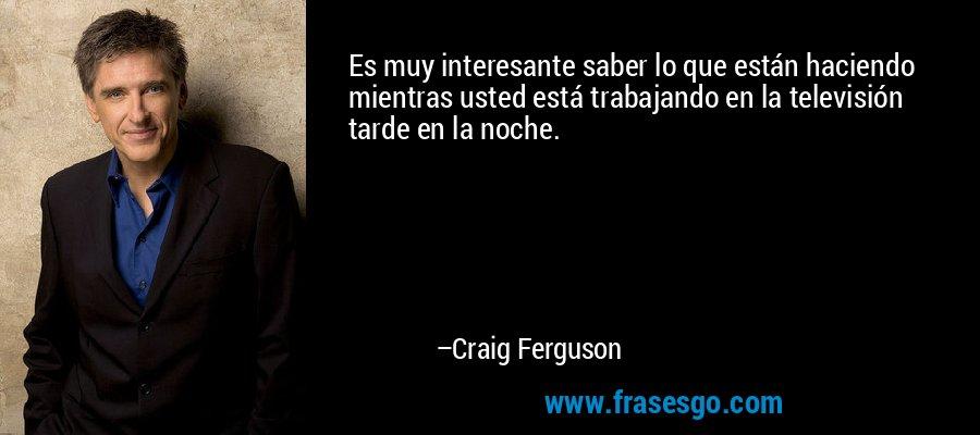 Es muy interesante saber lo que están haciendo mientras usted está trabajando en la televisión tarde en la noche. – Craig Ferguson