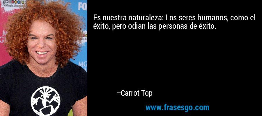 Es nuestra naturaleza: Los seres humanos, como el éxito, pero odian las personas de éxito. – Carrot Top
