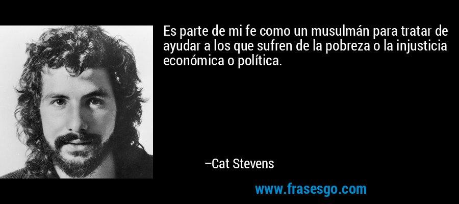 Es parte de mi fe como un musulmán para tratar de ayudar a los que sufren de la pobreza o la injusticia económica o política. – Cat Stevens