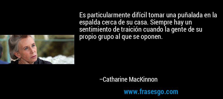 Es particularmente difícil tomar una puñalada en la espalda cerca de su casa. Siempre hay un sentimiento de traición cuando la gente de su propio grupo al que se oponen. – Catharine MacKinnon