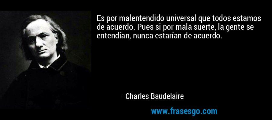 Es por malentendido universal que todos estamos de acuerdo. Pues si por mala suerte, la gente se entendían, nunca estarían de acuerdo. – Charles Baudelaire
