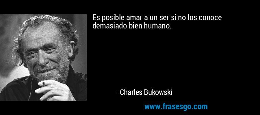 Es posible amar a un ser si no los conoce demasiado bien humano. – Charles Bukowski