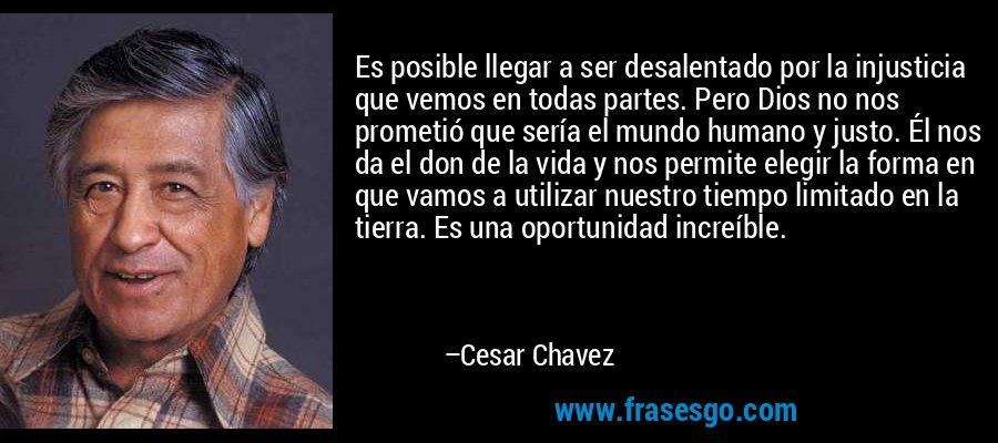 Es posible llegar a ser desalentado por la injusticia que vemos en todas partes. Pero Dios no nos prometió que sería el mundo humano y justo. Él nos da el don de la vida y nos permite elegir la forma en que vamos a utilizar nuestro tiempo limitado en la tierra. Es una oportunidad increíble. – Cesar Chavez