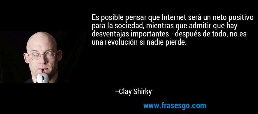 Es posible pensar que Internet será un neto positivo para la sociedad, mientras que admitir que hay desventajas importantes - después de todo, no es una revolución si nadie pierde. – Clay Shirky