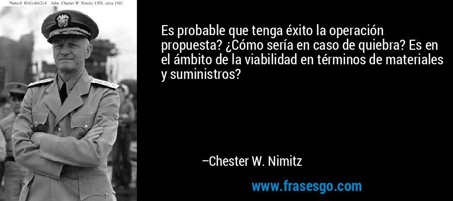 Es probable que tenga éxito la operación propuesta? ¿Cómo sería en caso de quiebra? Es en el ámbito de la viabilidad en términos de materiales y suministros? – Chester W. Nimitz