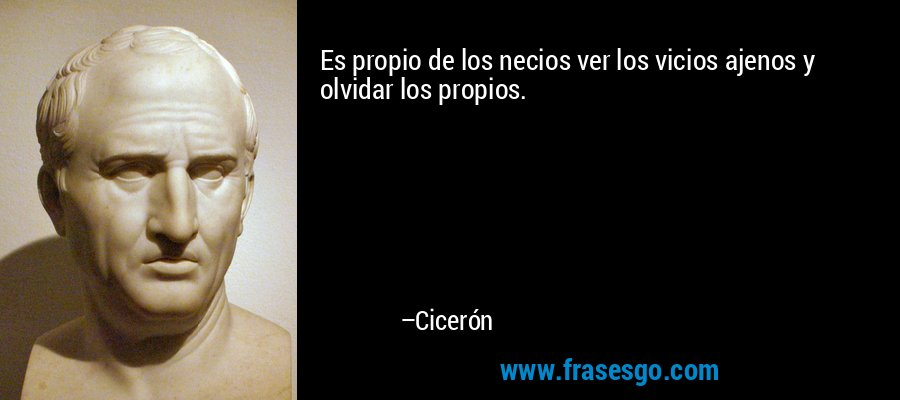 Es propio de los necios ver los vicios ajenos y olvidar los propios. – Cicerón