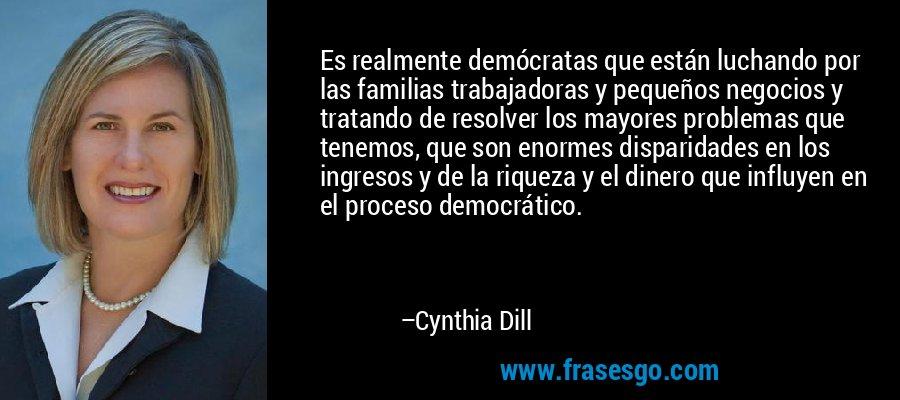 Es realmente demócratas que están luchando por las familias trabajadoras y pequeños negocios y tratando de resolver los mayores problemas que tenemos, que son enormes disparidades en los ingresos y de la riqueza y el dinero que influyen en el proceso democrático. – Cynthia Dill