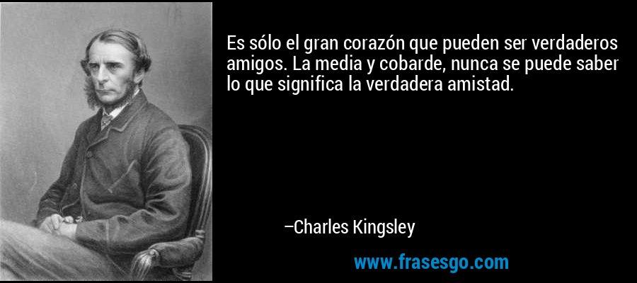 Es sólo el gran corazón que pueden ser verdaderos amigos. La media y cobarde, nunca se puede saber lo que significa la verdadera amistad. – Charles Kingsley