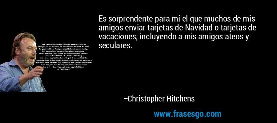 Es sorprendente para mí el que muchos de mis amigos enviar tarjetas de Navidad o tarjetas de vacaciones, incluyendo a mis amigos ateos y seculares. – Christopher Hitchens