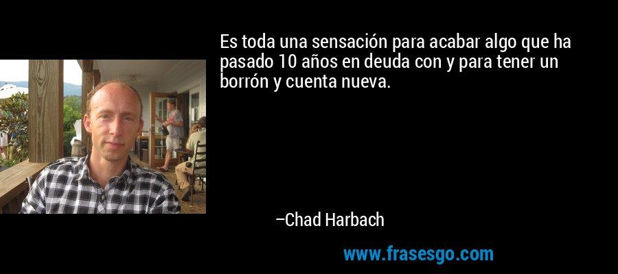 Es toda una sensación para acabar algo que ha pasado 10 años en deuda con y para tener un borrón y cuenta nueva. – Chad Harbach