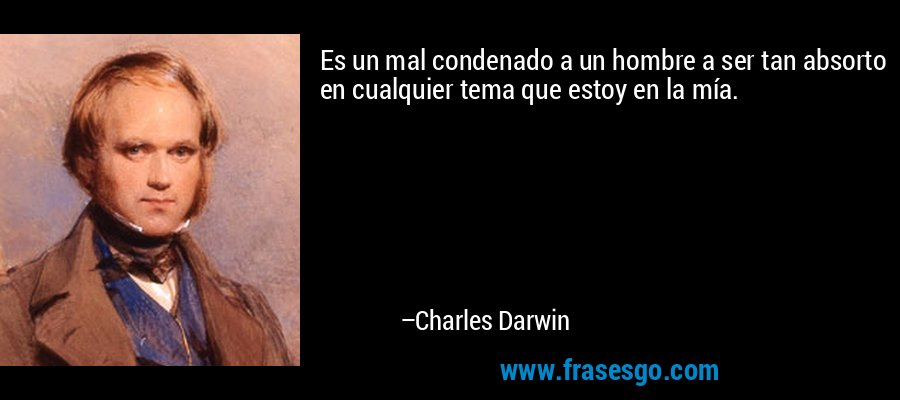 Es un mal condenado a un hombre a ser tan absorto en cualquier tema que estoy en la mía. – Charles Darwin