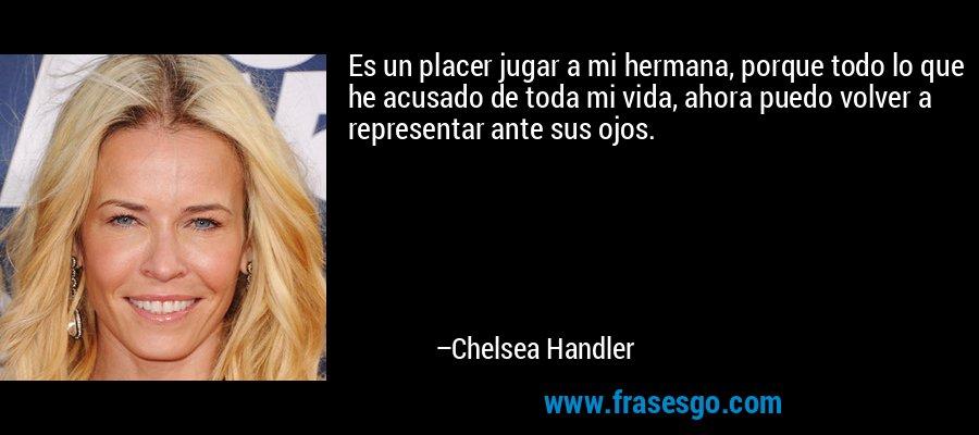 Es un placer jugar a mi hermana, porque todo lo que he acusado de toda mi vida, ahora puedo volver a representar ante sus ojos. – Chelsea Handler