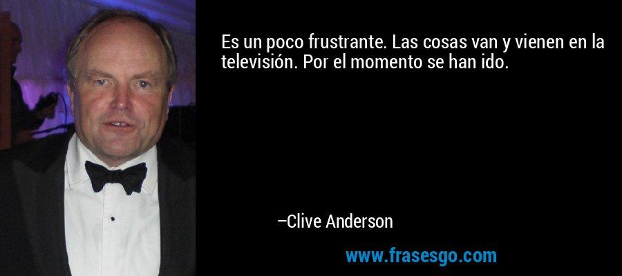Es un poco frustrante. Las cosas van y vienen en la televisión. Por el momento se han ido. – Clive Anderson