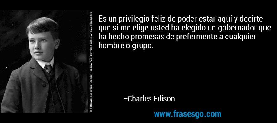 Es un privilegio feliz de poder estar aquí y decirte que si me elige usted ha elegido un gobernador que ha hecho promesas de prefermente a cualquier hombre o grupo. – Charles Edison