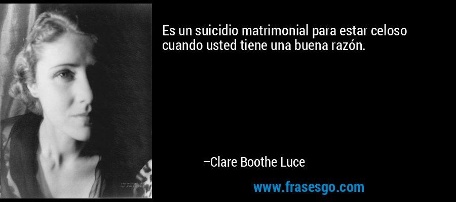 Es un suicidio matrimonial para estar celoso cuando usted tiene una buena razón. – Clare Boothe Luce