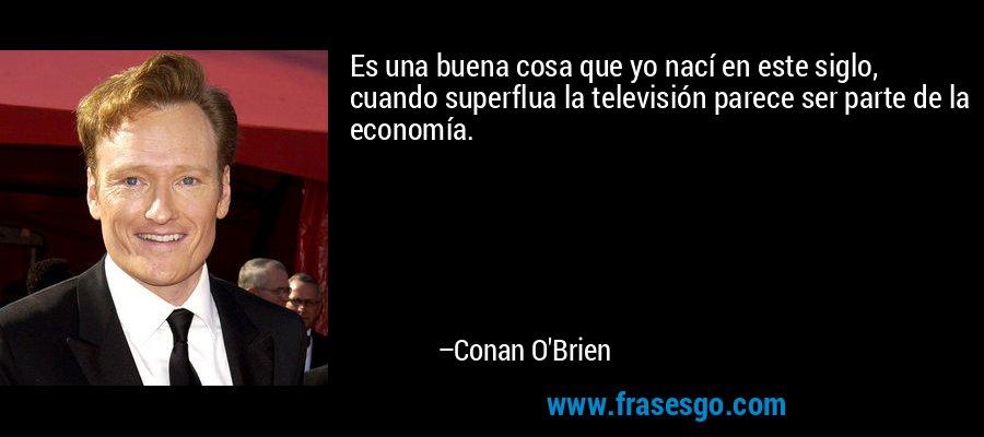 Es una buena cosa que yo nací en este siglo, cuando superflua la televisión parece ser parte de la economía. – Conan O'Brien