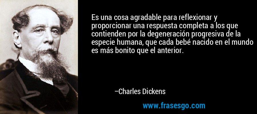Es una cosa agradable para reflexionar y proporcionar una respuesta completa a los que contienden por la degeneración progresiva de la especie humana, que cada bebé nacido en el mundo es más bonito que el anterior. – Charles Dickens