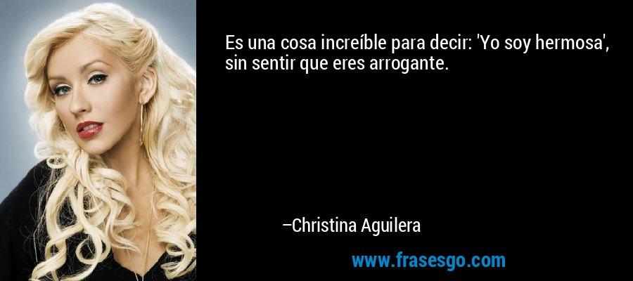 Es una cosa increíble para decir: 'Yo soy hermosa', sin sentir que eres arrogante. – Christina Aguilera