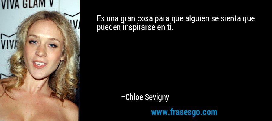 Es una gran cosa para que alguien se sienta que pueden inspirarse en ti. – Chloe Sevigny