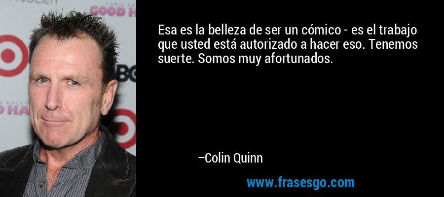 Esa es la belleza de ser un cómico - es el trabajo que usted está autorizado a hacer eso. Tenemos suerte. Somos muy afortunados. – Colin Quinn