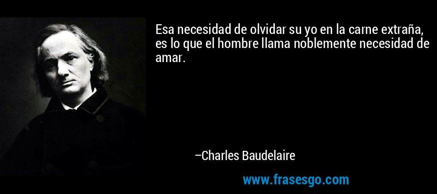 Esa necesidad de olvidar su yo en la carne extraña, es lo que el hombre llama noblemente necesidad de amar. – Charles Baudelaire
