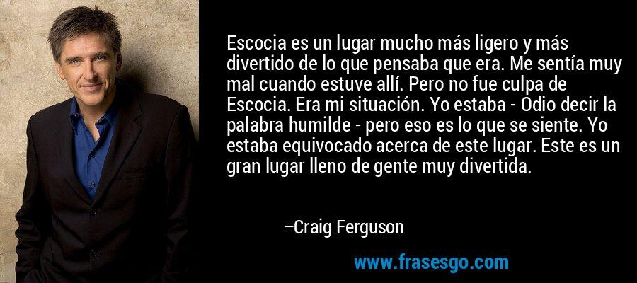 Escocia es un lugar mucho más ligero y más divertido de lo que pensaba que era. Me sentía muy mal cuando estuve allí. Pero no fue culpa de Escocia. Era mi situación. Yo estaba - Odio decir la palabra humilde - pero eso es lo que se siente. Yo estaba equivocado acerca de este lugar. Este es un gran lugar lleno de gente muy divertida. – Craig Ferguson