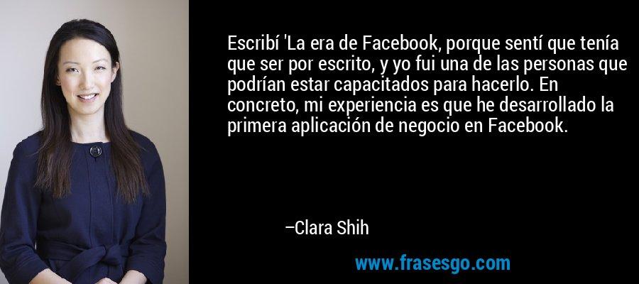 Escribí 'La era de Facebook, porque sentí que tenía que ser por escrito, y yo fui una de las personas que podrían estar capacitados para hacerlo. En concreto, mi experiencia es que he desarrollado la primera aplicación de negocio en Facebook. – Clara Shih