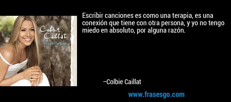 Escribir canciones es como una terapia, es una conexión que tiene con otra persona, y yo no tengo miedo en absoluto, por alguna razón. – Colbie Caillat