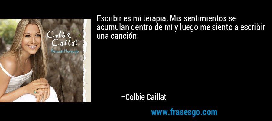 Escribir es mi terapia. Mis sentimientos se acumulan dentro de mí y luego me siento a escribir una canción. – Colbie Caillat